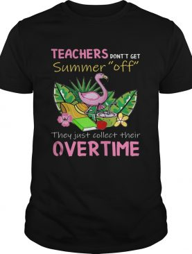 Teacher Don't Get Summer Off They Just Collect Their Overtime TShirt