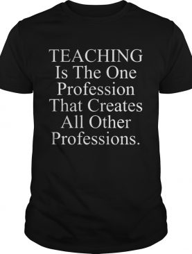 Teaching is the one profession that creates all other professions tshirt