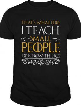 That's what i do i teach small people to know things Game Of Thrones tshirt