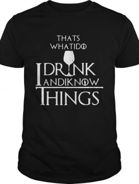 Thats what I do I drink and I know things Game of Thrones tshirt