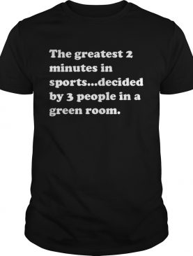 The greatest 2 minutes in sports decided by 3 people in a green room tshirt