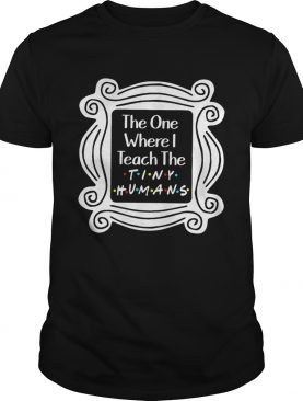 The one where I teach the tiny humans tshirt