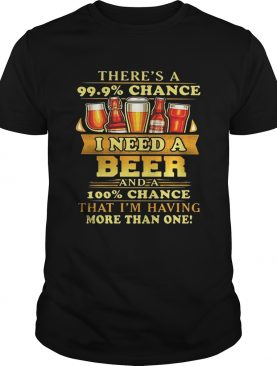 There's a 99.9 chance I need a beer and a 100 chance that I'm having more than one tshirt