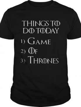 Things to do today 1 Game 2 Of 3 Thrones tshirt