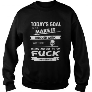 Today's goal is to make it through work without telling anyone to fuck themselves Sweat shirt