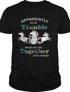 Unicorn Apparently we're trouble when we are together who knew tshirt