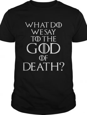 What do we say to the god of death tshirt