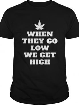 When They Go Low We Get High TShirt