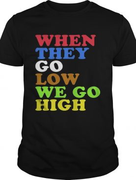 When They Go Low We Go High TShirt