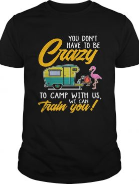 You Dont have to be crary to camp with us we can train you! TShirt
