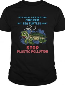 You Might Like Getting Choked But Sea Turtles Do Not Stop Plastic Pollution Tshirt