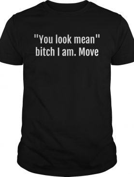 You look mean bitch I am move tshirt