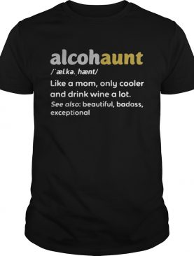 Alcohaunt definition meaning like a mom only cooler and drink wine a lot t-shirts