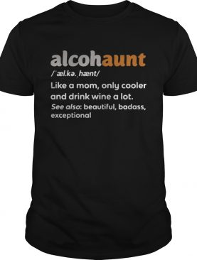 Alcohaunt definition meaning like a mom only cooler and drink wine a lot t-shirt