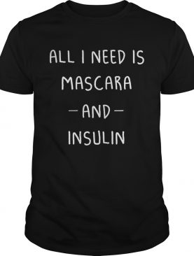 All I need Is mascara and insulin t-shirt