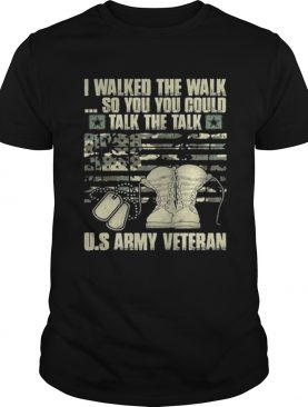 Army veteran I walked the walk so you could talk the talk t-shirt