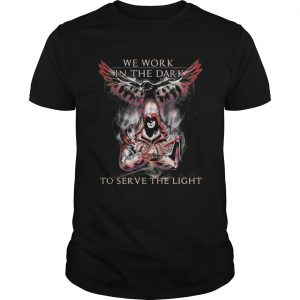 Assassin creed We work in the dark to serve the light Unisex shirt