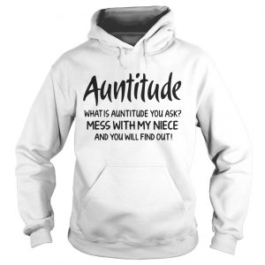 Auntitude what is attitude you ask mess with my niece and you will find out Hoodie shirt