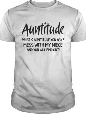 Auntitude what is attitude you ask mess with my niece and you will find out t-shirt