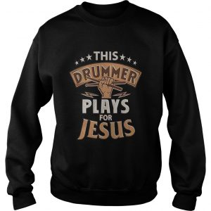 Awesome This drummer plays for jesus Sweat shirt