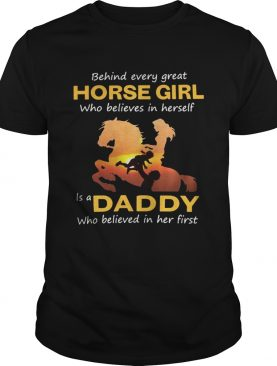 Behind every great horse girl who believes in herself is a Daddy t-shirt