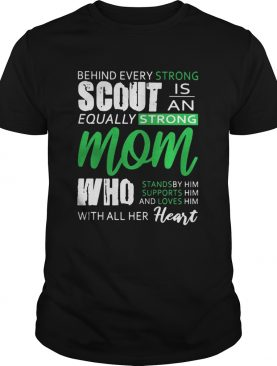 Behind every strong scout is an equally strong mom who stands by him supports him and loves him with all her heart t-shirt