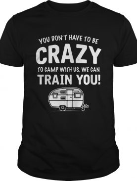 Camping you don't have to be crazy to camp with us we can train you t-shirt