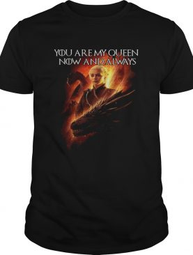 Daenerys Targaryen you are my Queen now and always Game of Thrones t-shirt