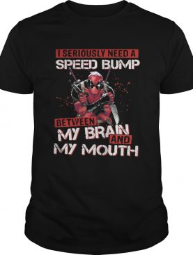 Deadpool I seriously need speed bump between my brain and my mouth t-shirt