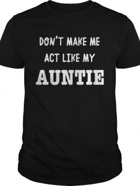 Don't Make Me Act Like My Auntie T-Shirt