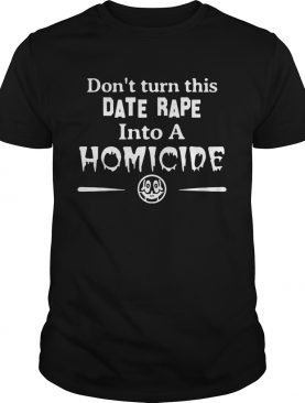 Don't turn this date rape into a homicide t-shirt