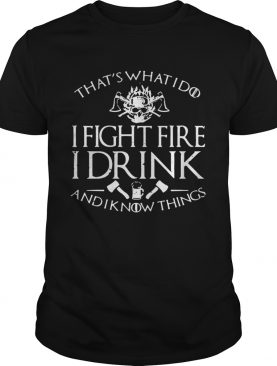 Firefighter that's what I do I fight fire I drink and I know things t-shirt