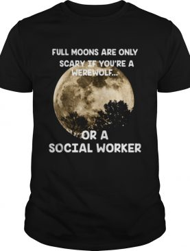Full moons are only scary if you're a werewolf or a social worker t-shirt