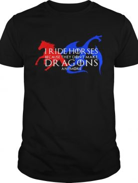 GOT I ride horses because they don't make Dragons anymore t-shirt