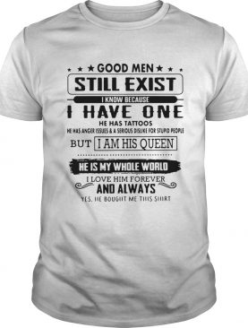 Good men still exist I know because I have one he has tattoos he has anger t-shirt