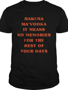 Hakuna Ma'vodka It Means No Memories For The Rest Of Your Days t-shirt