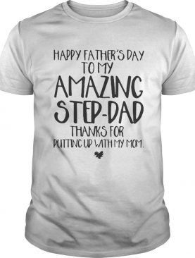 Happy father's day to my amazing step-dad thanks for putting up with my mom t-shirt