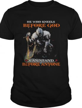 He who kneels before god can stand before anyone t-shirts
