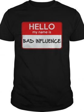 Hello my name is Bad influence t-shirt