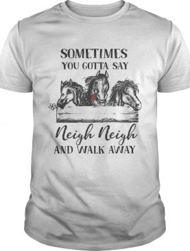 Horses sometimes you gotta say Neigh neigh and walk away t-shirt