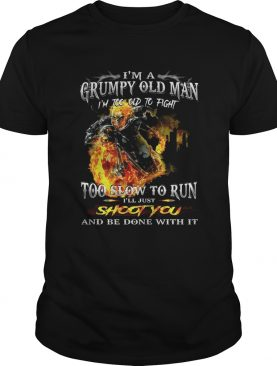 I'm a grumpy old man I'm too old to fight to slow to run I'll just shoot you and be done with it t-shirt