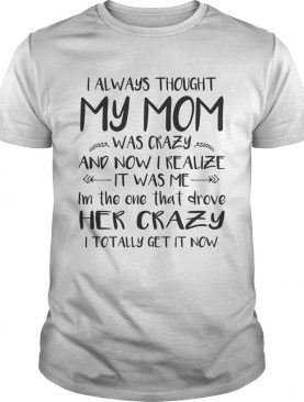 I Always Thought My Mom Was Crazy And Now I Realize It Was Me T-Shirt