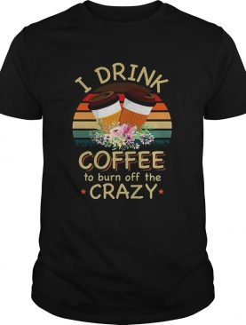 I drink coffee to burn off the crazy t-shirt