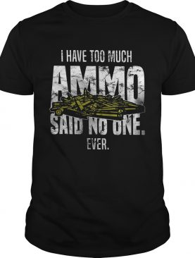 I have too much Ammo said no one ever t-shirt