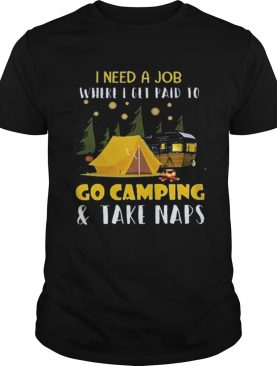 I need a job where i get paid to go camping t-shirt