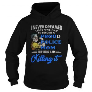 I never dreamed that one day I'd become a proud police mom but here I am killing it Hoodie shirt