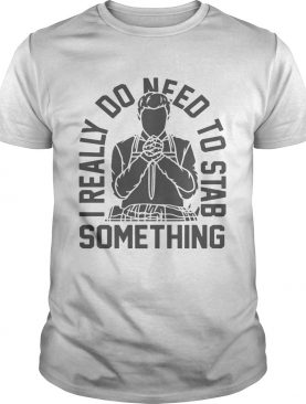 I really do need to stab something t-shirt