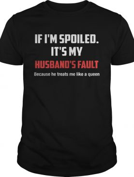 If I'm Spoiled It's My Husband's Fault Because He Treats Me Like A Queen T-Shirt