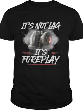 It's not lag it's foreplay t-shirt
