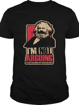 Karl Marx I'm not arguing I'm just explaining why Marx was right t-shirt
